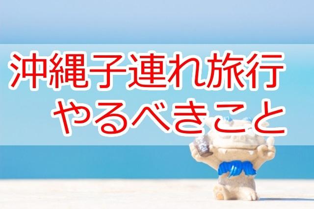 初の沖縄子連れ旅行でやっておくべきこと