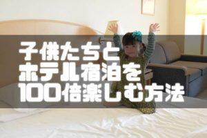 子供たちをホテル宿泊を100倍楽しむ方法