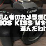 初心者が最初のカメラにEOSKISSMを選んだ方法